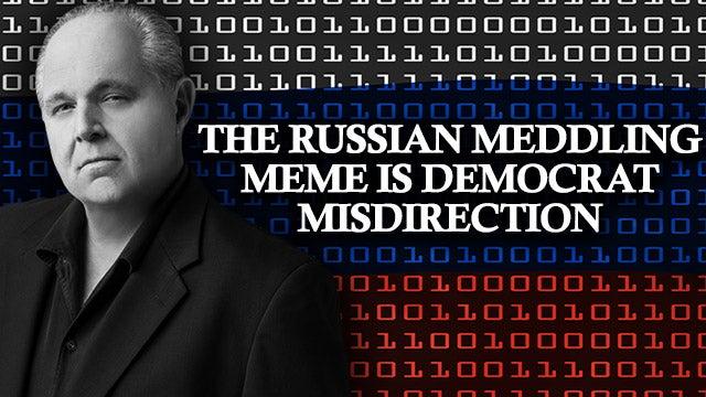 The Russian Meddling Meme Is Democrat Misdirection The Rush